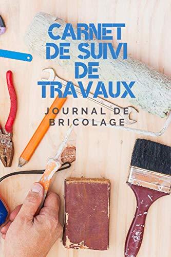 Carnet de suivi de Travaux - Journal de Bricolage: Cahier pour planifier facilement ses travaux de peinture, rénovation, jardinage, décoration, ... pour s'organiser facilement Format 15 x 23 cm