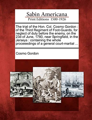 The trial of the Hon. Col. Cosmo Gordon: of the Third Regiment of Foot-Guards, for neglect of duty before the enemy, on the 23d of June, 1780, near ... proceeedings of a general court-martial ...