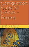 SAP Configuration Guide S4 HANA - Finance: SAP S4 Hana - FI (English Edition)