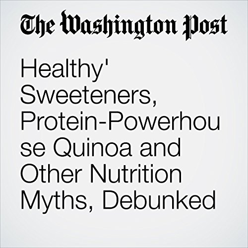 'Healthy' Sweeteners, Protein-Powerhouse Quinoa and Other Nutrition Myths, Debunked audiobook cover art