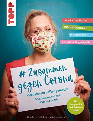 # Zusammen gegen Corona: Virenabwehr selbst gemacht - Behelfsmasken und mehr nähen und basteln: Mund-Nasen-Masken, Behelfs-Schutzschild, ... Mit Rezepten für Desinfektionsmittel