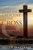 From the Crescent to the Cross: My Extraordinary Journey to the Heart of God