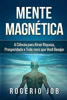 Mente Magnética: A Ciência para Atrair Riqueza, Prosperidade e Tudo Mais que Você Desejar por [Rogerio Job]