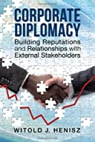 Corporate Diplomacy: Building Reputations and Relationships with External Stakeholders by Witold J. Henisz(2014-05-07)