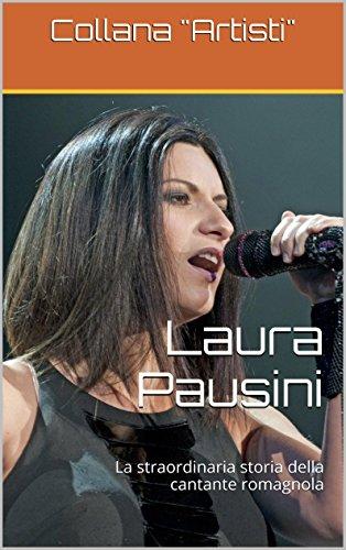 Laura Pausini: La straordinaria storia della cantante romagnola (Collana Artisti Vol. 1) (Italian Edition)