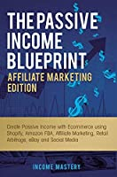 The Passive Income Blueprint Affiliate Marketing Edition: Create Passive Income with Ecommerce using Shopify, Amazon FBA, Affiliate Marketing, Retail Arbitrage, eBay and Social Media