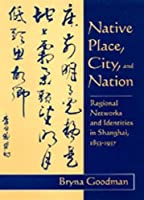 Native Place, City, and Nation: Regional Networks and Identities in Shanghai, 1853-1937