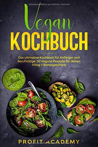Vegan Kochbuch: Das ultimative Kochbuch für Anfänger und Berufstätige. 50 Vegane Rezepte für deinen Alltag + Bonusgeschenk