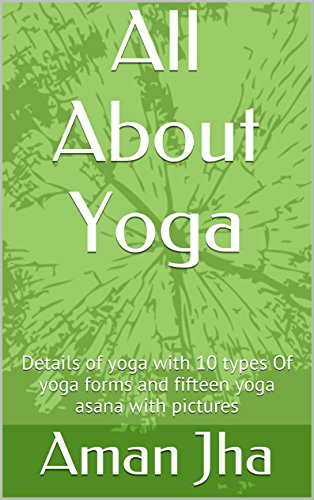 All About Yoga: Details of yoga with 10 types Of yoga forms and fifteen yoga asana with pictures (English Edition)
