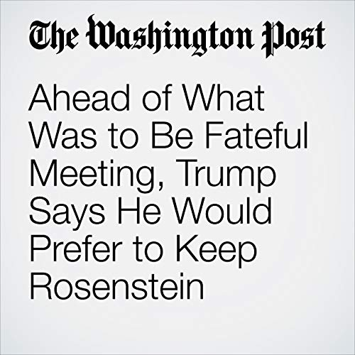 Ahead of What Was to Be Fateful Meeting, Trump Says He Would Prefer to Keep Rosenstein copertina