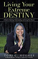 Living Your Extreme Destiny: A Guide to Defining, Understanding, and Living Your Passion