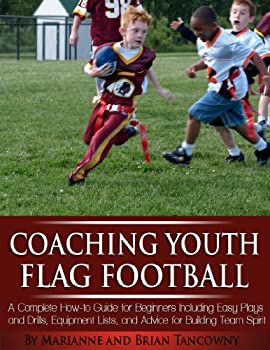Coaching Youth Flag Football - A Complete How to Guide for Beginners - Including Easy Plays and Drills Equipment Lists and Advice for Building Team Spirit