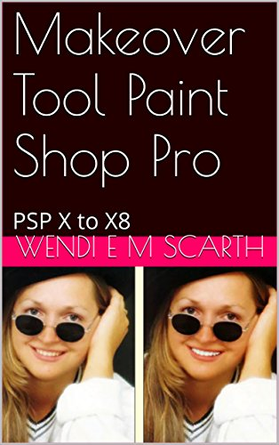 Makeover Tool Paint Shop Pro: PSP X to X8 (Paint Shop Pro Made Easy by Wendi E M Scarth Book 122) (English Edition)