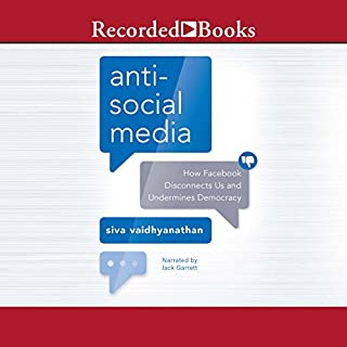 Antisocial Media     How Facebook Disconnects Us and Undermines Democracy              By:                                                                                                                                 Siva Vaidhyanathan                               Narrated by:                                                                                                                                 Jack Garrett                      Length: 10 hrs and 20 mins     26 ratings     Overall 4.5