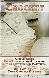 Crochet: Unique Guide From Beginner to Advanced . Learn Stitches and Patterns, Ways to Care and Even Start Your Crochet Business: (complete book of crochet, crochet stitches) (crochet books)