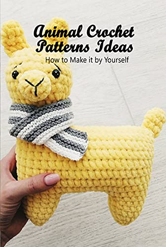 Animal Crochet Patterns Ideas: How to Make it by Yourself: Crocheting Cute Animal Pattern (English Edition)