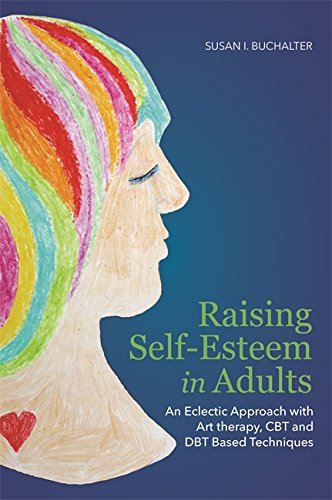 Raising Self-Esteem in Adults: An Eclectic Approach with Art Therapy, CBT and DBT Based Techniques (English Edition)