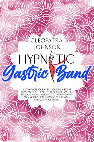 Hypnotic Gastric Band: A Complete Guide to Achieve Weight Loss And Eat Healthy Through Gastric Band Hypnosis, Meditation, Affirmations And Motivation. ... Mind, Change Your Body. (English Edition)