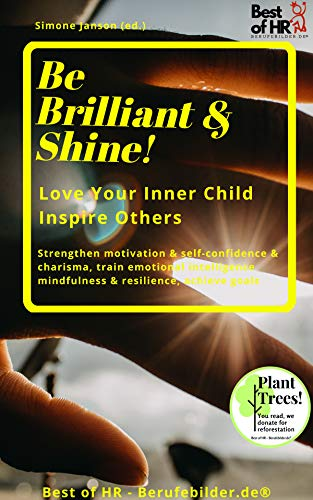 Be Brilliant & Shine! Love Your Inner Child Inspire Others: Strengthen motivation & self-confidence & charisma, train emotional intelligence mindfulness & resilience, achieve goals (English Edition)