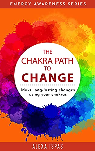 The Chakra Path to Change: Make long-lasting changes using your chakras (Energy Awareness Series)
