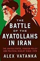 The Ayatollahs That Made Iran: The United States, Foreign Policy, and Political Rivalry Since 1979