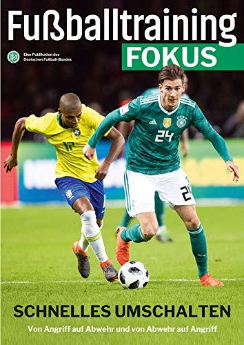 Fußballtraining Fokus: Schnelles Umschalten – Von Angriff auf Abwehr und von Abwehr auf Angriff (fussballtraining Fokus / Eine Publikationsreihe des Deutschen Fußball-Bundes)