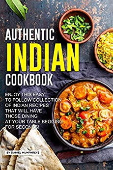 Authentic Indian Cookbook: Enjoy this Easy to Follow Collection of Indian Recipes that Will Have Those Dining at Your Table Begging for Seconds! by [Daniel Humphreys]
