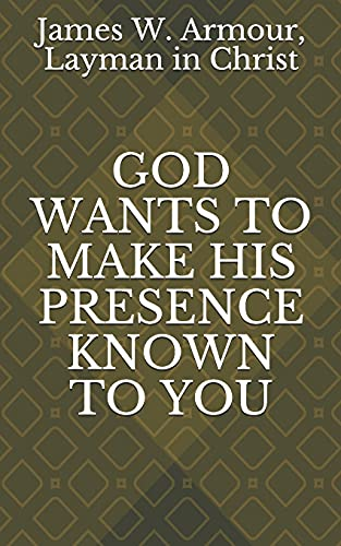 GOD WANTS TO MAKE HIS PRESENCE KNOWN TO YOU