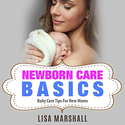 Newborn Care Basics: Baby Care Tips for New Moms audiobook cover art