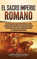 El Sacro Imperio Romano: Una Fascinante Guía para Entender la Unión de Reinos Más Pequeños que Comenzara Durante la Alta Edad Media y que se Disolviera Durante las Guerras Napoleónicas