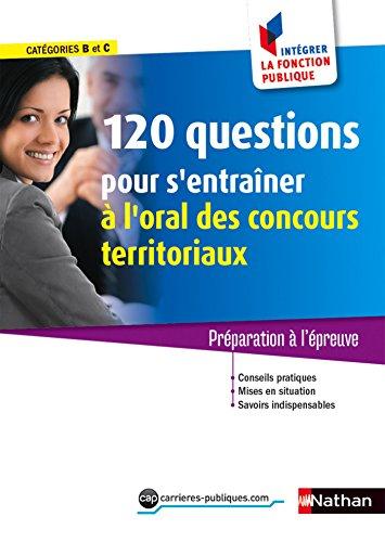 120 questions pour s'entraîner à l'oral - Concours territoriaux - Intégrer la fonction publique - 2016 (CONCOURS ADMIN t. 51)
