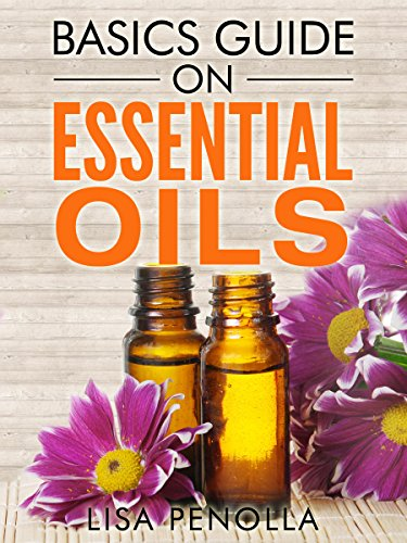 Basics Guide On Essential Oils by [Lisa Penolla]