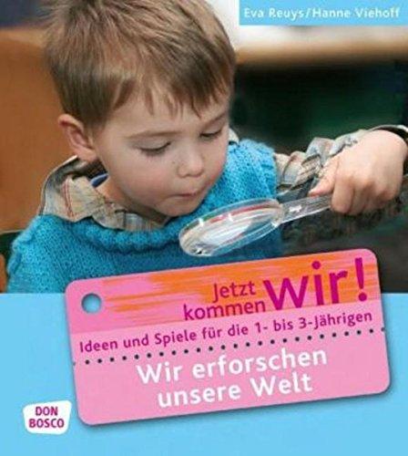 Wir erforschen unsere Welt: Ideen und Spiele für die 1- bis 3-Jährigen (Jetzt kommen wir! - Spiele und Ideen für die 1- bis 3-jährigen)