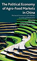 The Political Economy of Agro-Food Markets in China: The Social Construction of the Markets in an Era of Globalization