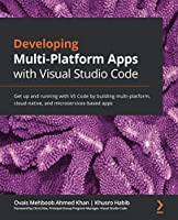 Developing Multi-Platform Apps with Visual Studio Code: Get up and running with VS Code by building multi-platform, cloud-native, and microservices-based apps Front Cover