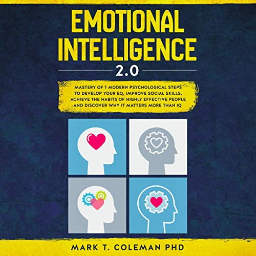 Emotional Intelligence 2.0: Mastery of 7 Modern Psychological Steps to Develop Your EQ, Improve Social Skills, Achieve the Habits of Highly Effective People and Discover Why It Matters More than IQ