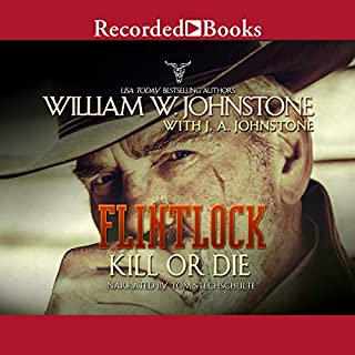 Flintlock     Kill or Die              Written by:                                                                                                                                 William W. Johnstone,                                                                                        J. A. Johnstone                               Narrated by:                                                                                                                                 Tom Stechschulte                      Length: 8 hrs and 17 mins     Not rated yet     Overall 0.0