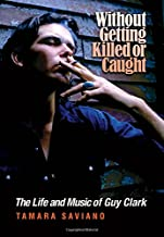 Without Getting Killed or Caught: The Life and Music of Guy Clark (John and Robin Dickson Series in Texas Music, sponsored...