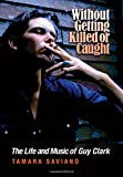 Without Getting Killed or Caught: The Life and Music of Guy Clark...