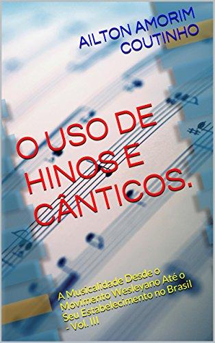 O USO DE HINOS E CÂNTICOS. (A Musicalidade Desde o Movimento Wesleyano Até o Seu Estabelecimento no Brasil - Vol. III Livro 3)
