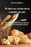 El libro de cocina de la máquina de pan - 50 recetas sencillas para principiantes para hacer pan y...