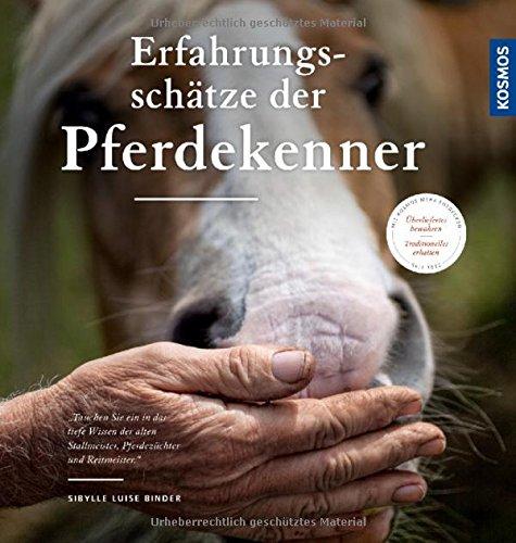 Die Erfahrungsschätze der Pferdekenner: Überliefertes über Pferdehaltung, Zucht und Reiten