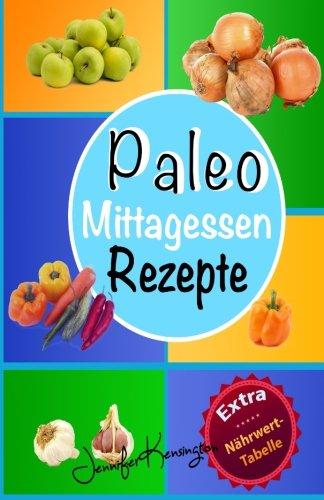 Paleo Rezepte Kochbuch Mittagessen: 40 Rezepte zum Mittag und mehr aus der Paleo Diät | Gerichte auf deutsch inklusive Zutaten (Paleo Diät Plan 2015, Band 2)