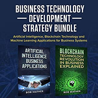 Business Technology Development Strategy Bundle     Artificial Intelligence, Blockchain Technology and Machine Learning Applications for Business Systems              By:                                                                                                                                 Bob Mather                               Narrated by:                                                                                                                                 Cliff Weldon                      Length: 5 hrs and 31 mins     13 ratings     Overall 4.8