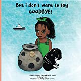 But i don't want to say GOODBYE! (A Child's Journey Through Grief)