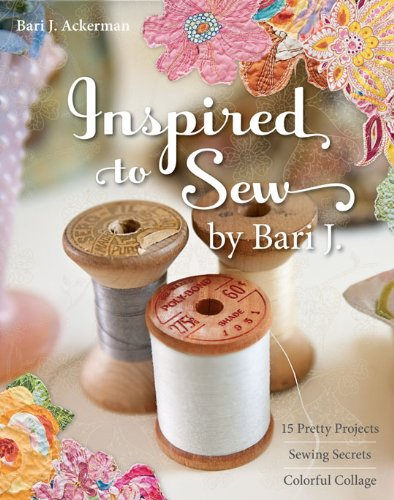 Inspired to Sew by Bari J.: 15 Pretty Projects, Sewing Secrets, Colorful Collage (English Edition)