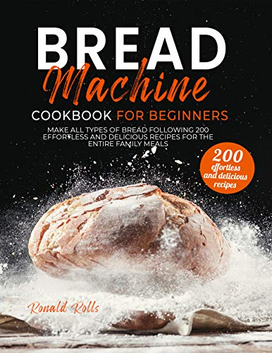 Bread Machine Cookbook for Beginners: Make All Types Of Bread Following 200 Effortless And Delicious Recipes For The Entire Family Meals