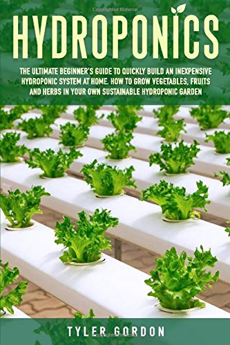 Hydroponics: The Ultimate Beginner's Guide to Quickly Build an Inexpensive Hydroponic System at Home. How to Grow Vegetables, Fruits and Herbs in Your Own Sustainable Hydroponic Garden