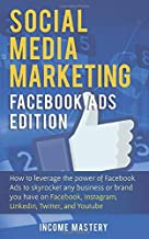 Social Media Marketing: Facebook Ads Edition: How to Leverage the Power of Facebook Ads to Skyrocket Any Business Or Brand You Have on Facebook, Instagram, LinkedIn, Twitter, and YouTube