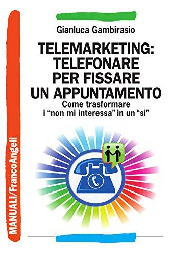 Telemarketing: telefonare per fissare un appuntamento. Come trasformare i non mi interessa in un sì (Manuali Vol. 197)
